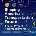 Shaping America's Transportation Future: Annual Project Accomplishments